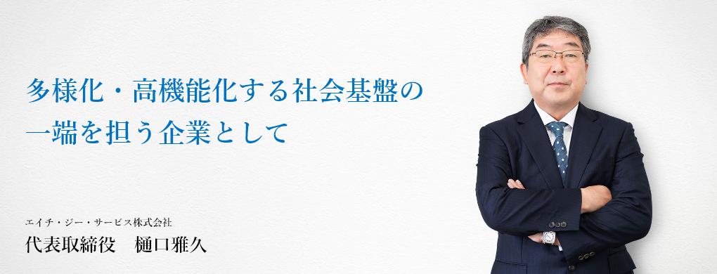 多様化・高機能化する社会基盤の 一端を担う企業として エイチ・ジー・サービス株式会社 代表取締役 樋口雅久